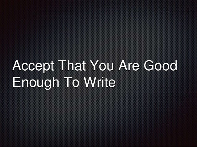 Accept That You Are Good  Enough To Write