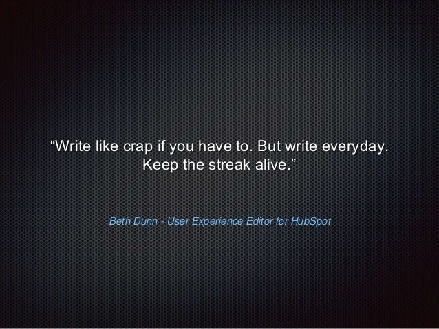 """""""Write like crap if you have to. But write everyday.  Keep the streak alive.""""  Beth Dunn - User Experience Editor for HubS..."""