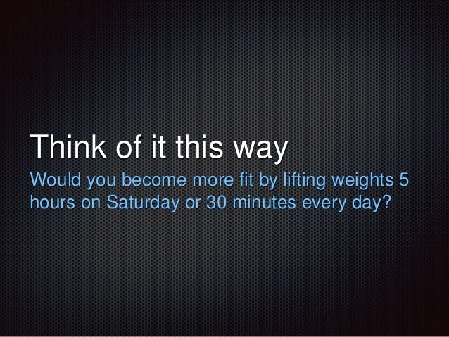 Think of it this way  Would you become more fit by lifting weights 5  hours on Saturday or 30 minutes every day?