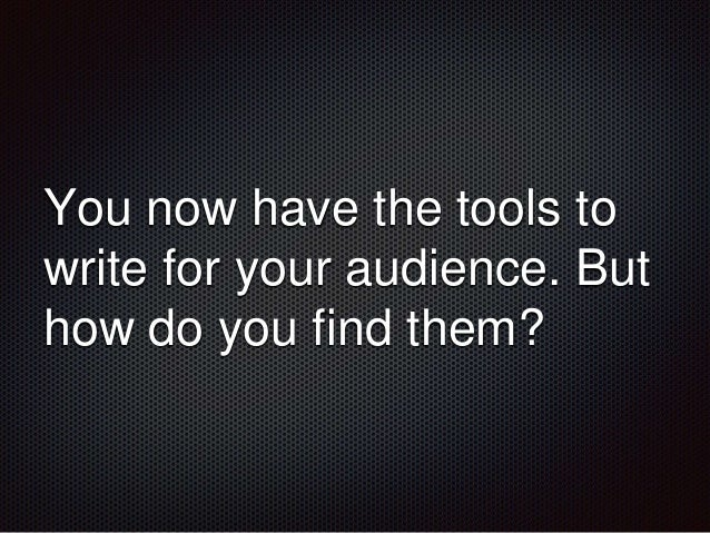You now have the tools to  write for your audience. But  how do you find them?