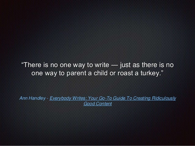 """""""There is no one way to write — just as there is no  one way to parent a child or roast a turkey.""""  Ann Handley - Everybod..."""