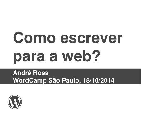 Como escrever  para a web?  André Rosa  WordCamp São Paulo, 18/10/2014