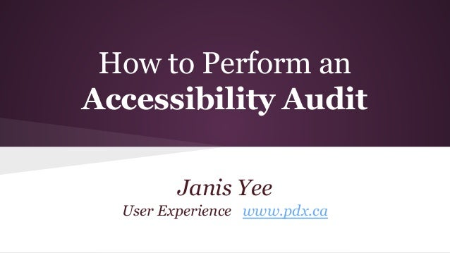 How to Perform an  Accessibility Audit  Janis Yee  User Experience www.pdx.ca