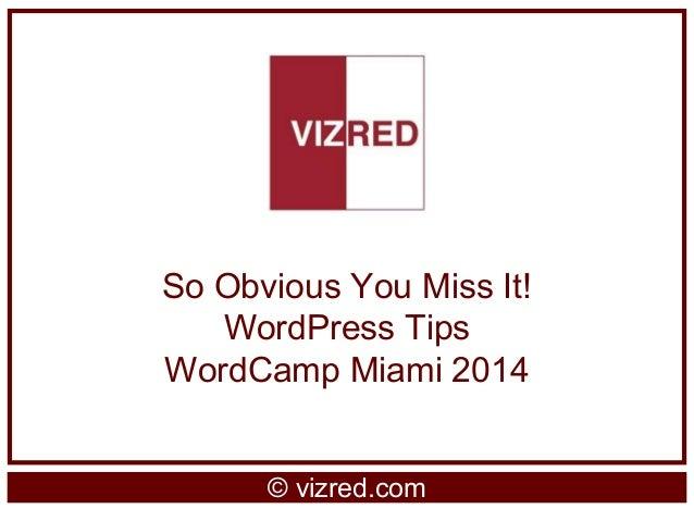 So Obvious You Miss It! WordPress Tips WordCamp Miami 2014 © vizred.com
