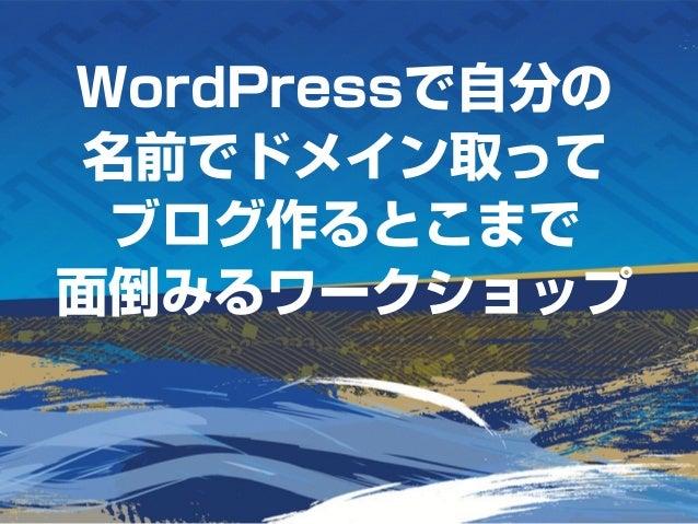WordPressで自分の 名前でドメイン取って ブログ作るとこまで 面倒みるワークショップ