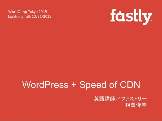 WordPress + Speed of CDN 英語講師/ファストリー   相澤俊幸   WordCamp  Tokyo  2015   Lightning  Talk  10/31/2015