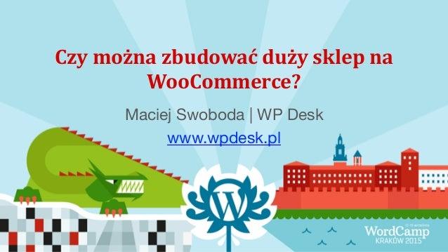 Czy  można  zbudować  duży  sklep  na   WooCommerce?   Maciej Swoboda | WP Desk  www.wpdesk.pl