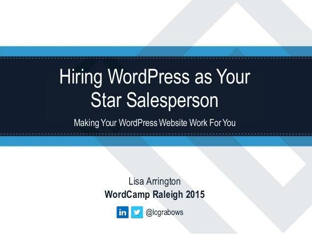 Hiring WordPress as Your Star Salesperson Making Your WordPress Website Work ForYou Lisa Arrington WordCamp Raleigh 2015 @...