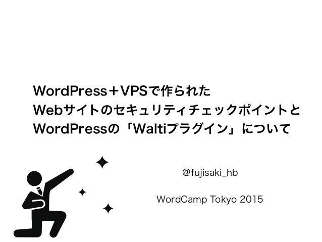 WordPress+VPSで作られた Webサイトのセキュリティチェックポイントと WordPressの「Waltiプラグイン」について @fujisaki_hb  WordCamp Tokyo 2015