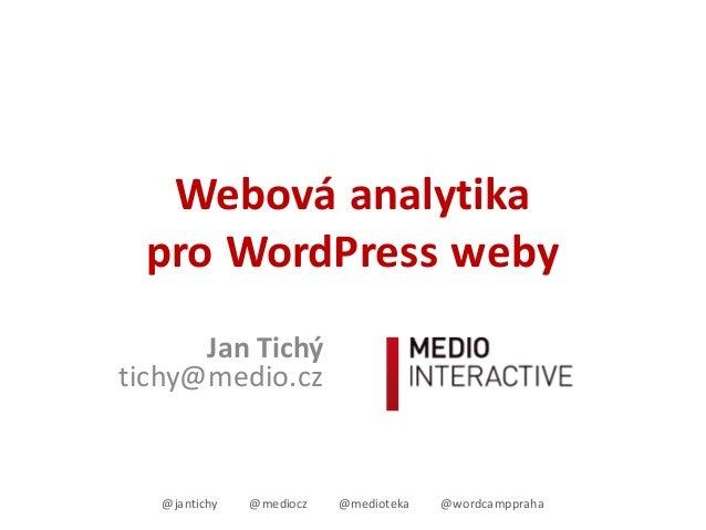 Webováanalytika proWordPressweby JanTichý tichy@medio.cz @jantichy @mediocz @medioteka @wordcamppraha