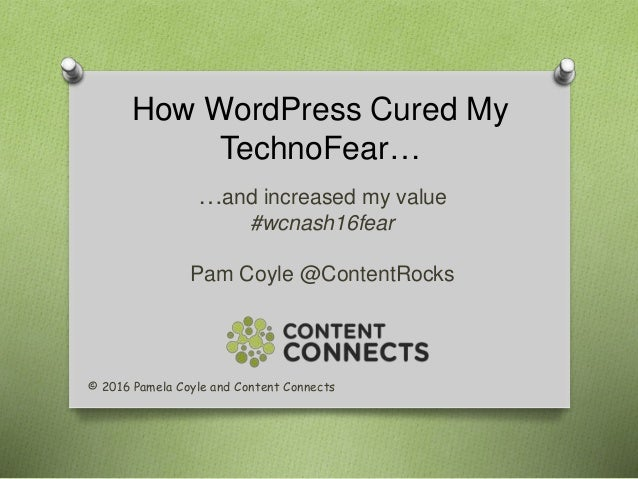How WordPress Cured My TechnoFear… …and increased my value #wcnash16fear Pam Coyle @ContentRocks © 2016 Pamela Coyle and C...