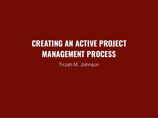 CREATING AN ACTIVE PROJECT MANAGEMENT PROCESS Tirzah M. Johnson