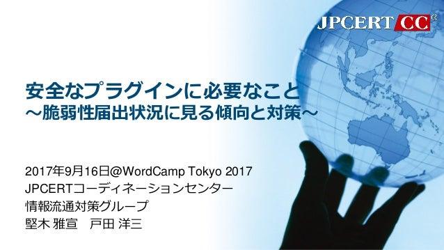 安全なプラグインに必要なこと ~脆弱性届出状況に見る傾向と対策~ 2017年9月16日@WordCamp Tokyo 2017 JPCERTコーディネーションセンター 情報流通対策グループ 堅木 雅宣 戸田 洋三