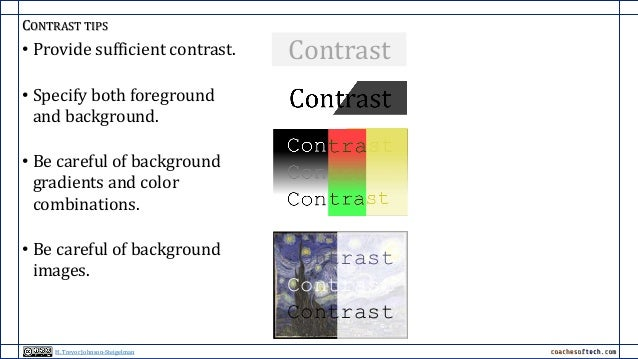 CONTRAST TIPS • Provide sufficient contrast. • Specify both foreground and background. • Be careful of background gradient...