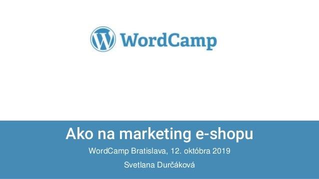 Confidential & Proprietary Ako na marketing e-shopu WordCamp Bratislava, 12. októbra 2019 Svetlana Durčáková