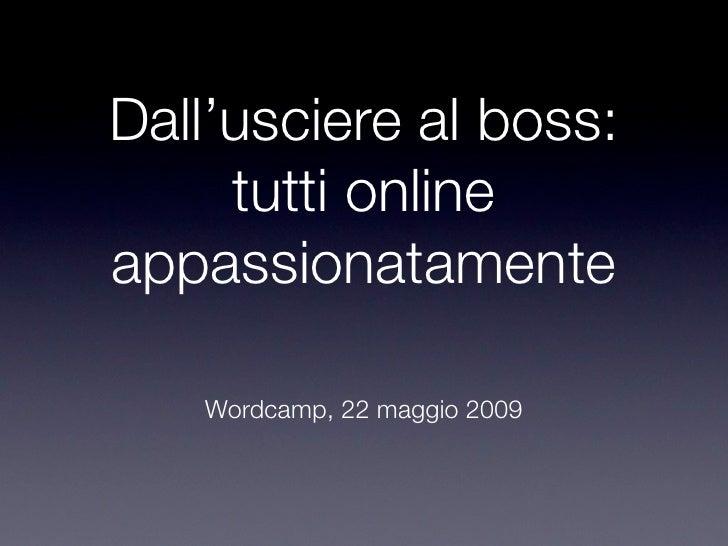 Dall'usciere al boss:      tutti online appassionatamente     Wordcamp, 22 maggio 2009