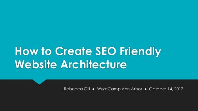 How to Create SEO Friendly Website Architecture Rebecca Gill ● WordCamp Ann Arbor ● October 14, 2017