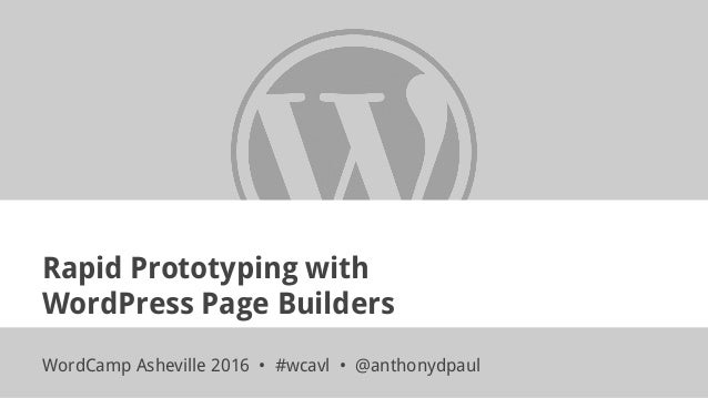 Rapid Prototyping with WordPress Page Builders WordCamp Asheville 2016 • #wcavl • @anthonydpaul