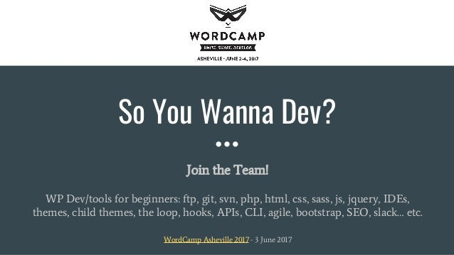 So You Wanna Dev? Join the Team! WP Dev/tools for beginners: ftp, git, svn, php, html, css, sass, js, jquery, IDEs, themes...