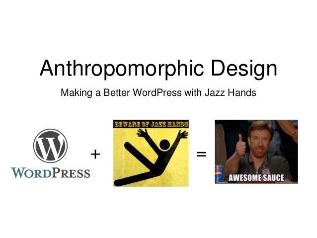 Anthropomorphic Design Making a Better WordPress with Jazz Hands + =