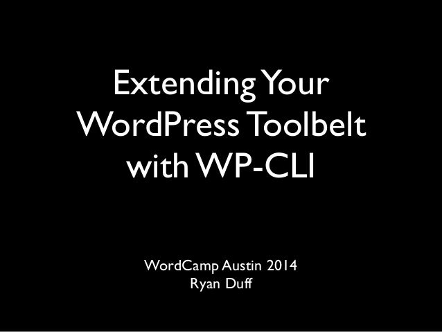 ExtendingYour WordPress Toolbelt with WP-CLI  WordCamp Austin 2014  Ryan Duff