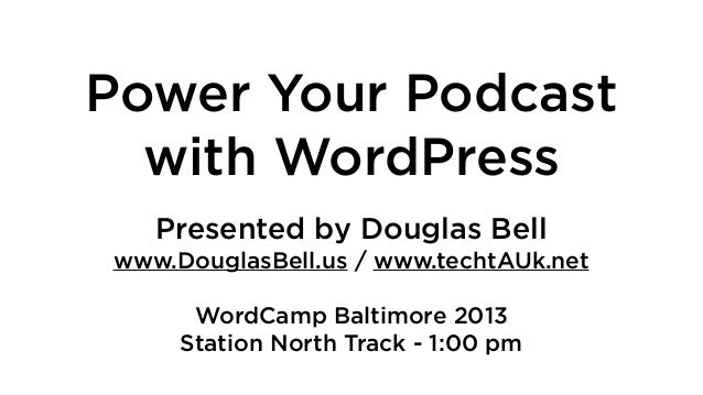 Power Your Podcast with WordPress Presented by Douglas Bell www.DouglasBell.us / www.techtAUk.net WordCamp Baltimore 2013 ...