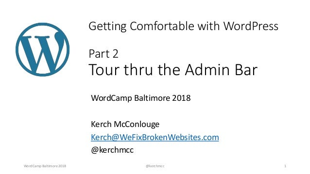 Getting Comfortable with WordPress Part 2 Tour thru the Admin Bar WordCamp Baltimore 2018 Kerch McConlouge Kerch@WeFixBrok...