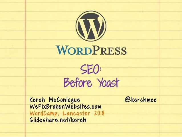 SEO: Before Yoast Kerch McConlogue @kerchmcc WeFixBrokenWebsi tes.com WordCamp, Lancaster 2018 Slideshare.net/kerch