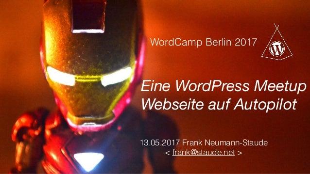 13.05.2017 Frank Neumann-Staude  < frank@staude.net > WordCamp Berlin 2017 Eine WordPress Meetup Webseite auf Autopilot