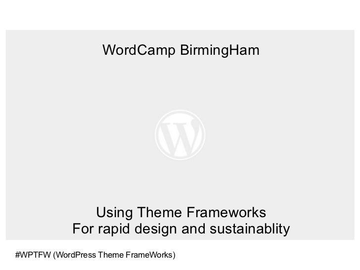 WordCamp BirmingHam Using Theme Frameworks For rapid design and sustainablity #WPTFW (WordPress Theme FrameWorks)
