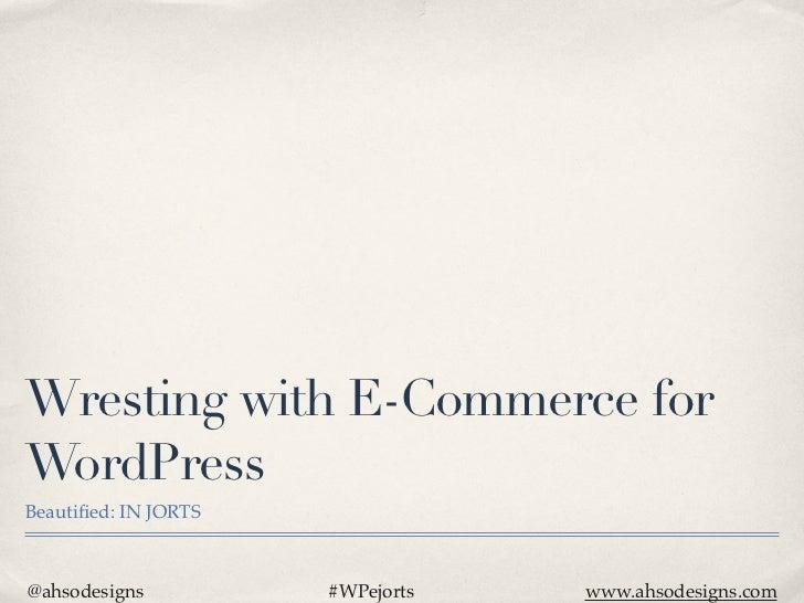 Wresting with E-Commerce forWordPressBeautified: IN JORTS@ahsodesigns          #WPejorts   www.ahsodesigns.com
