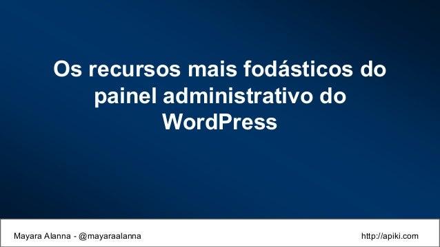 Os recursos mais fodásticos do painel administrativo do WordPress Mayara Alanna - @mayaraalanna http://apiki.com