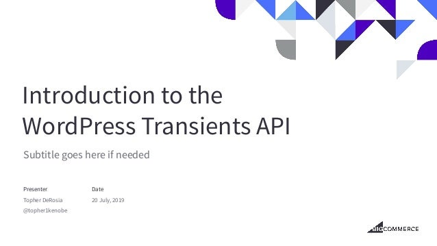 Introduction to the WordPress Transients API Subtitle goes here if needed Presenter Topher DeRosia @topher1kenobe Date 20 ...