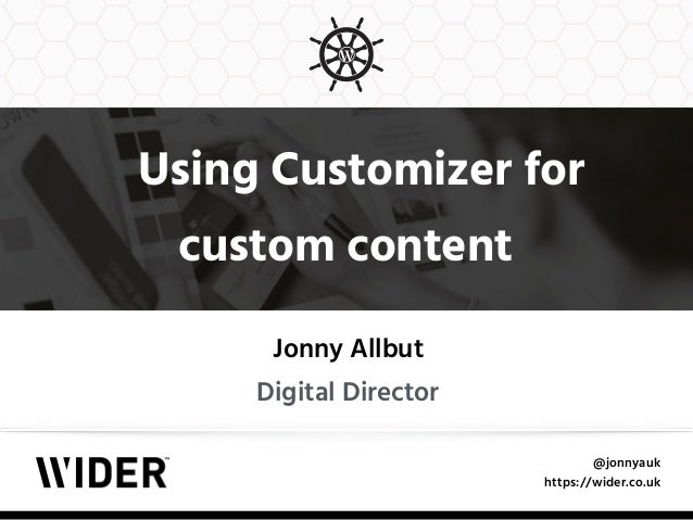 @jonnyauk https://wider.co.uk Using Customizer for custom content Jonny Allbut Digital Director