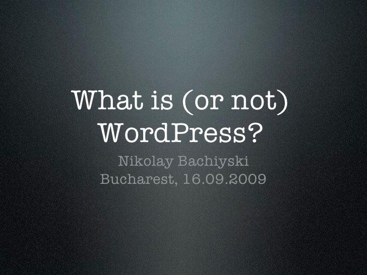 What is (or not)  WordPress?     Nikolay Bachiyski   Bucharest, 16.09.2009