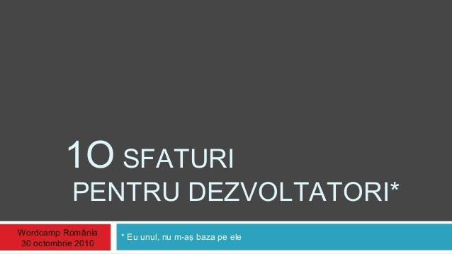 1O SFATURI PENTRU DEZVOLTATORI* * Eu unul, nu m-aş baza pe eleWordcamp România 30 octombrie 2010