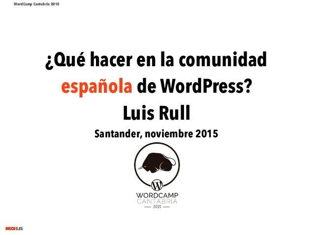 MECUS.ES ¿Qué hacer en la comunidad española de WordPress? Luis Rull Santander, noviembre 2015 WordCamp Cantabria 2015