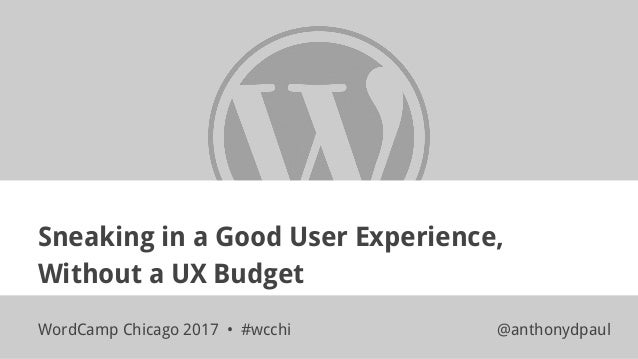 Sneaking in a Good User Experience, Without a UX Budget WordCamp Chicago 2017 • #wcchi @anthonydpaul