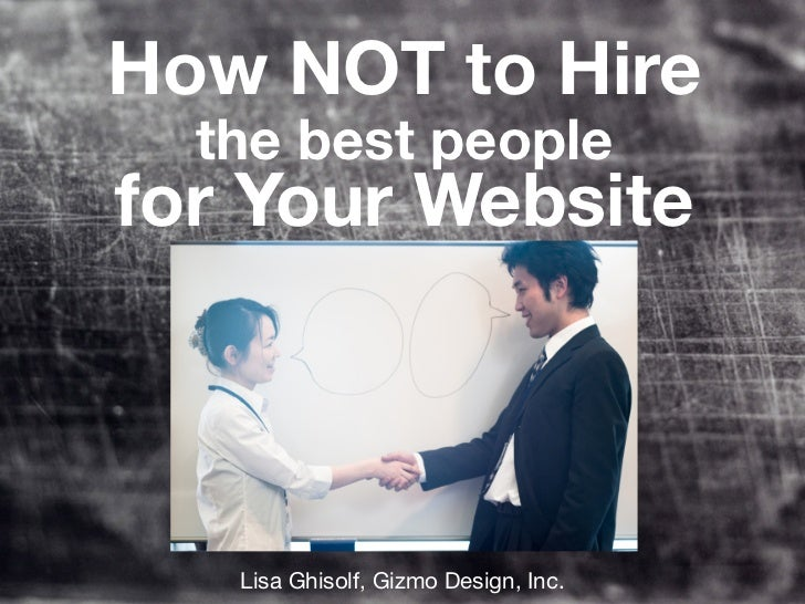 How NOT to Hire  the best peoplefor Your Website   Lisa Ghisolf, Gizmo Design, Inc.
