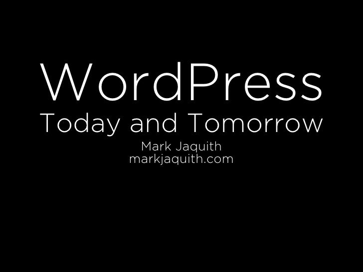WordPress Today and Tomorrow       Mark Jaquith      markjaquith.com