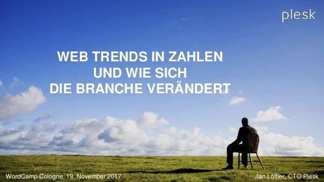 WEB TRENDS IN ZAHLEN UND WIE SICH DIE BRANCHE VERÄNDERT WordCamp Cologne, 19. November 2017 Jan Löffler, CTO Plesk