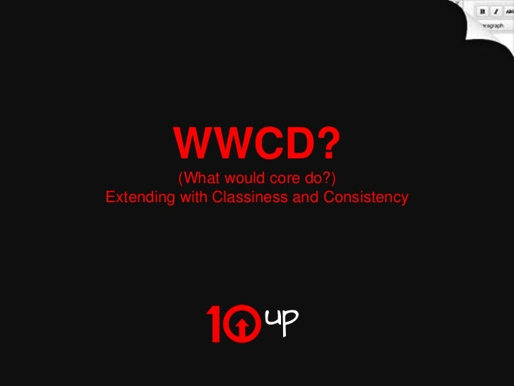 WWCD?          (What would core do?)Extending with Classiness and Consistency                                   What Would...