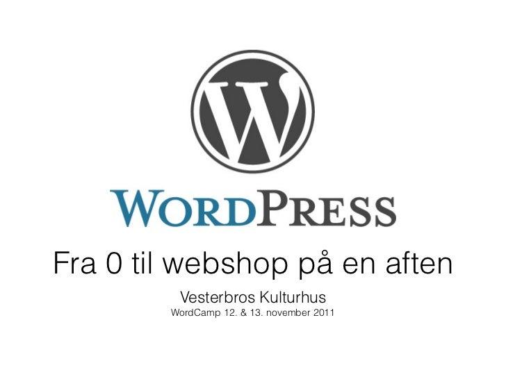 Fra 0 til webshop på en aften         Vesterbros Kulturhus        WordCamp 12. & 13. november 2011
