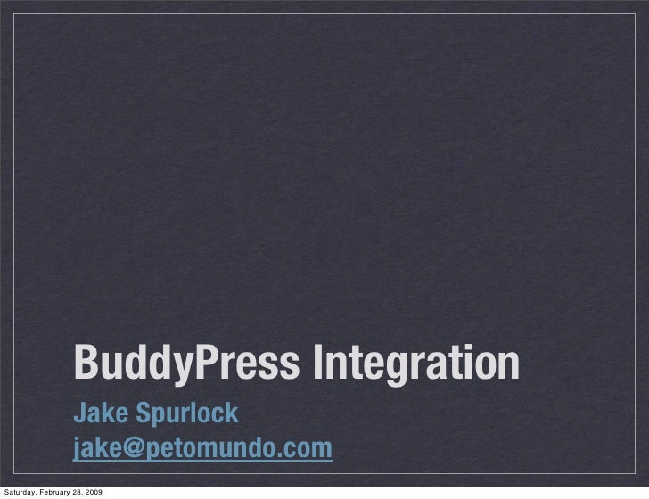 BuddyPress Integration                   Jake Spurlock                   jake@petomundo.com Saturday, February 28, 2009