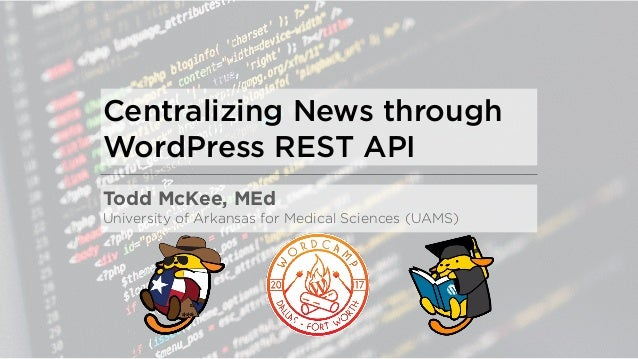 Centralizing News through WordPress REST API Todd McKee, MEd University of Arkansas for Medical Sciences (UAMS)