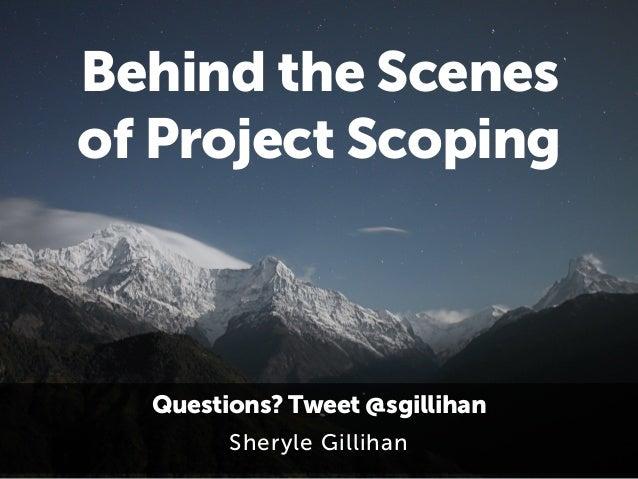 Behind the Scenes  of Project Scoping  Questions? Tweet @sgillihan  Sheryle Gillihan