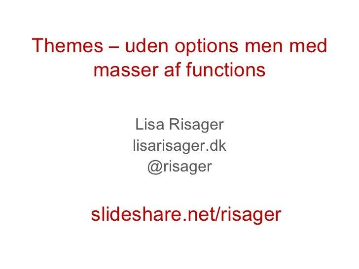 Themes – uden options men med     masser af functions          Lisa Risager         lisarisager.dk            @risager    ...