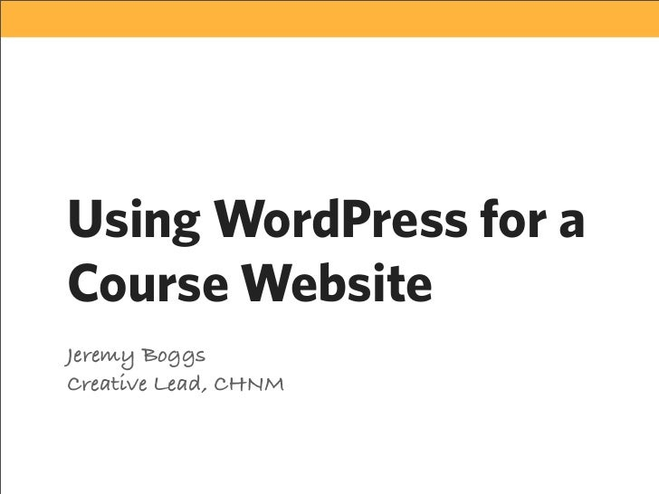 Using WordPress for a Course Website Jeremy Boggs Creative Lead, CHNM