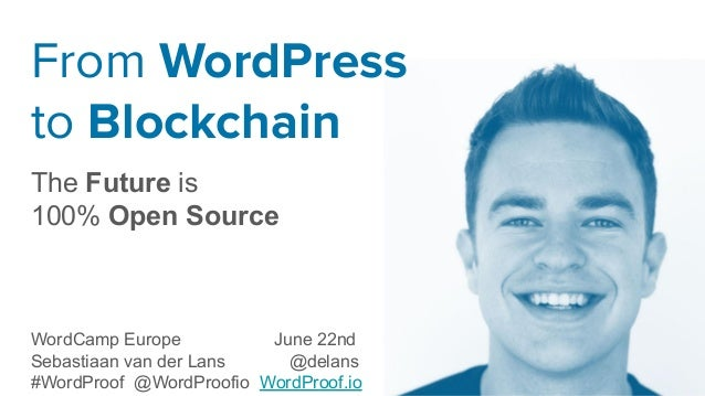 From WordPress to Blockchain The Future is 100% Open Source WordCamp Europe June 22nd Sebastiaan van der Lans @delans #Wor...