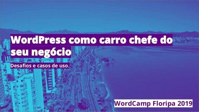 Desafios e casos de uso. WordCamp Floripa 2019